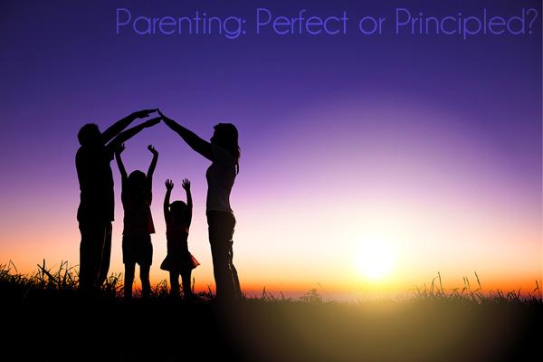 Parenting: Perfect or Principled?
