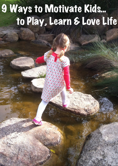 9 Ways to Motivate Kids…to Play, to Learn & to Love Life
