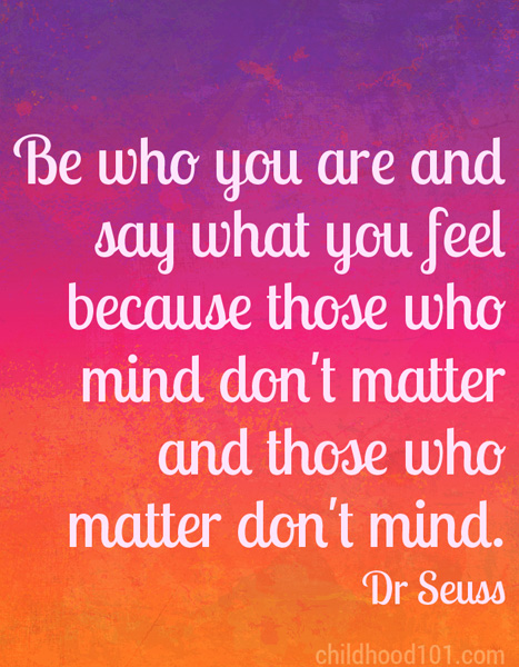 """""""Be who you are and say what you feel because those who mind don't matter and those who matter don't mind."""" Dr Seuss"""
