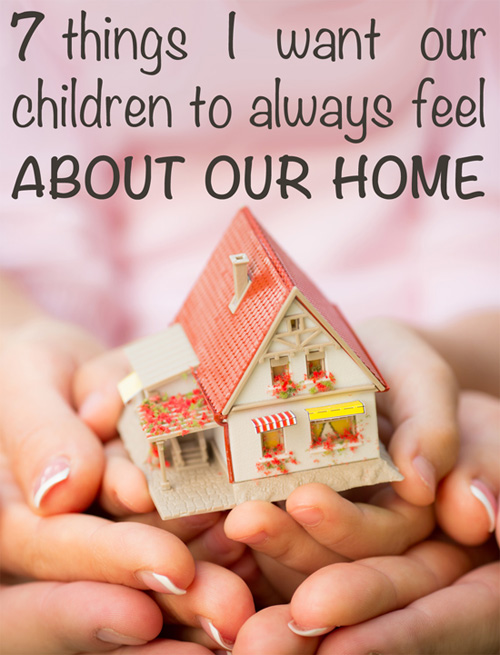 7 Things I Want Our Children to Always Feel About Our Home