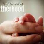 The Minutiae of Motherhood | Childhood 101