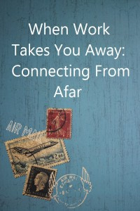 When Work Takes You Away: Staying Connected With Kids From Afar