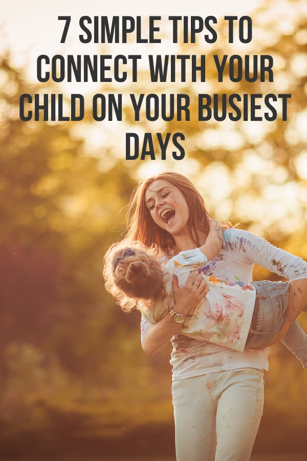 7 Simple Tips for Connecting with Your Kids Even On Your Busiest Days
