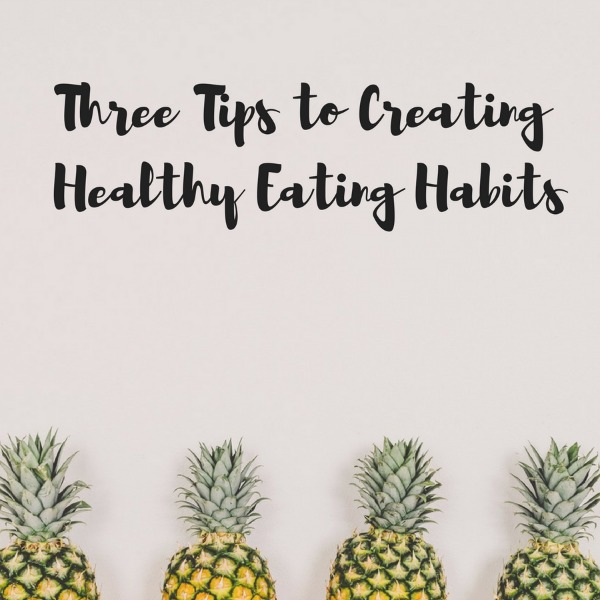 3 Tips to Creating Healthy Eating Habits
